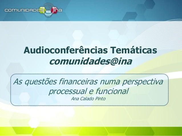 Audioconferências Temáticas comunidades@ina As questões financeiras numa perspectiva processual e funcional Ana Calado Pin...