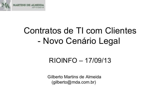 RIOINFO – 17/09/13 Gilberto Martins de Almeida (gilberto@mda.com.br) Contratos de TI com Clientes - Novo Cenário Legal