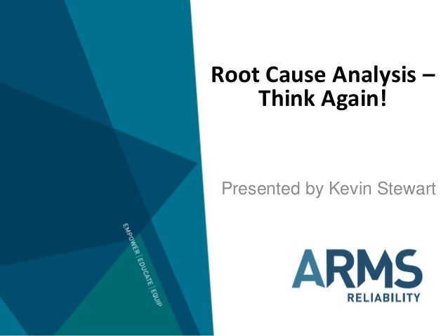 Root Cause Analysis – Think Again! Presented by Kevin Stewart