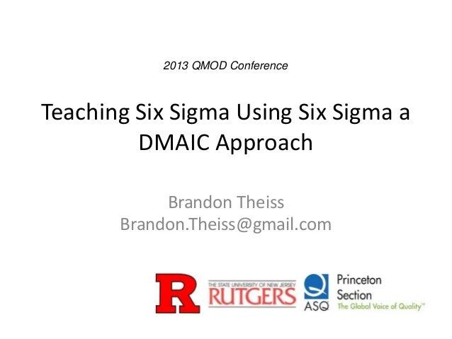 Teaching Six Sigma Using Six Sigma a DMAIC Approach Brandon Theiss Brandon.Theiss@gmail.com 2013 QMOD Conference