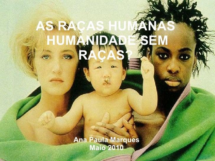 AS RAÇAS HUMANAS  HUMANIDADE SEM RAÇAS?   Ana Paula Marques Maio 2010