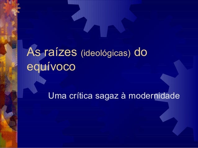 As raízes (ideológicas) do equívoco Uma crítica sagaz à modernidade