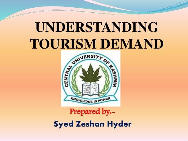 Prepared by:- Syed Zeshan Hyder UNDERSTANDING TOURISM DEMAND