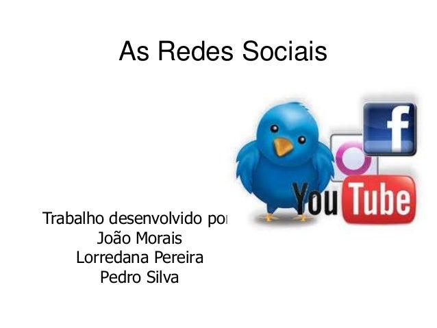 As Redes Sociais Trabalho desenvolvido por: João Morais Lorredana Pereira Pedro Silva