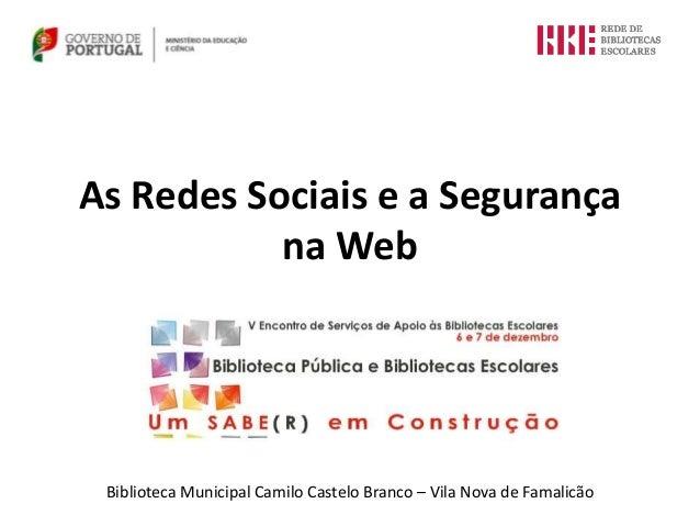 As Redes Sociais e a Segurança           na Web Biblioteca Municipal Camilo Castelo Branco – Vila Nova de Famalicão