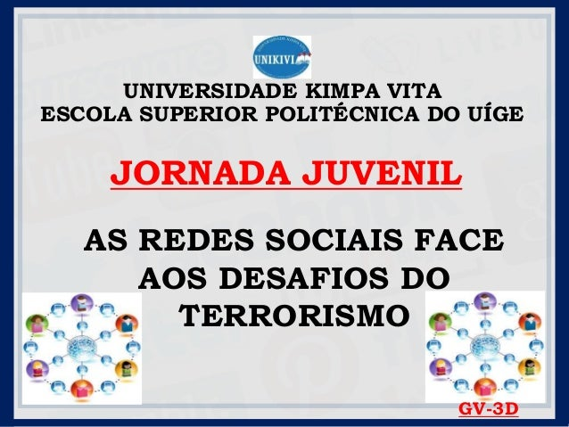 UNIVERSIDADE KIMPA VITA ESCOLA SUPERIOR POLITÉCNICA DO UÍGE JORNADA JUVENIL AS REDES SOCIAIS FACE AOS DESAFIOS DO TERRORIS...