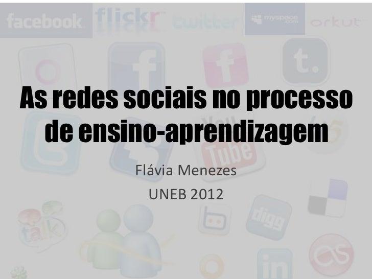 As redes sociais no processo  de ensino-aprendizagem         Flávia Menezes           UNEB 2012