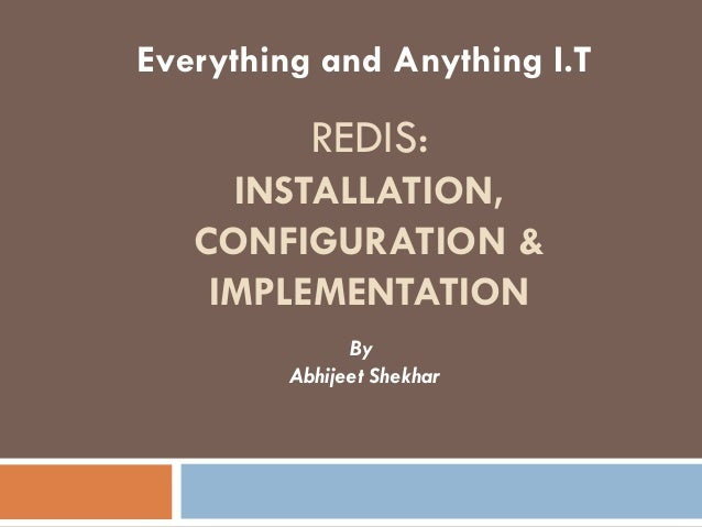 REDIS: INSTALLATION, CONFIGURATION & IMPLEMENTATION Everything and Anything I.T By Abhijeet Shekhar