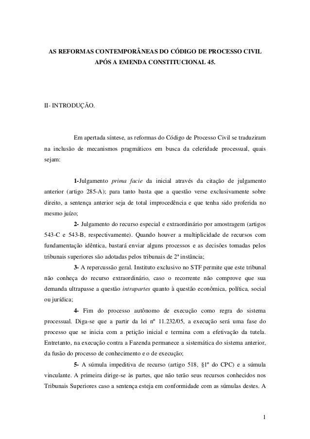 1 AS REFORMAS CONTEMPORÂNEAS DO CÓDIGO DE PROCESSO CIVIL APÓS A EMENDA CONSTITUCIONAL 45. II- INTRODUÇÃO. Em apertada sínt...
