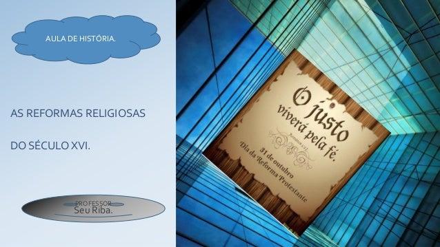 AS REFORMAS RELIGIOSAS DO SÉCULO XVI. AULA DE HISTÓRIA. PROFESSOR Seu Riba.