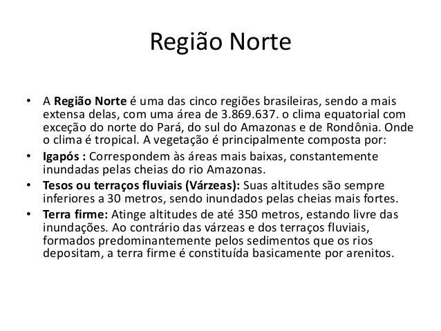 Região Norte • A Região Norte é uma das cinco regiões brasileiras, sendo a mais extensa delas, com uma área de 3.869.637. ...