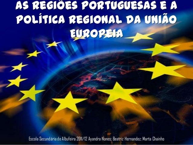 As Regiões Portuguesas e aPolítica Regional da União         Europeia  Escola Secundária de Albufeira 2011/12 Ayandra Nune...