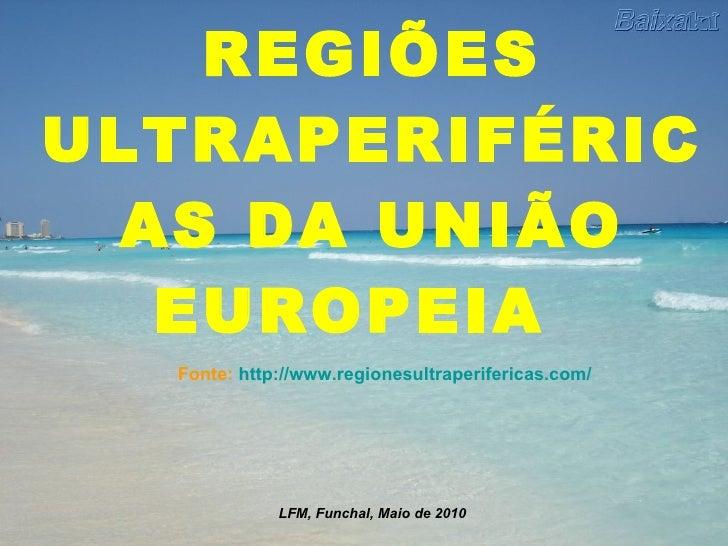REGIÕES ULTRAPERIFÉRICAS DA UNIÃO EUROPEIA Fonte:  http://www.regionesultraperifericas.com/ LFM, Funchal, Maio de 2010