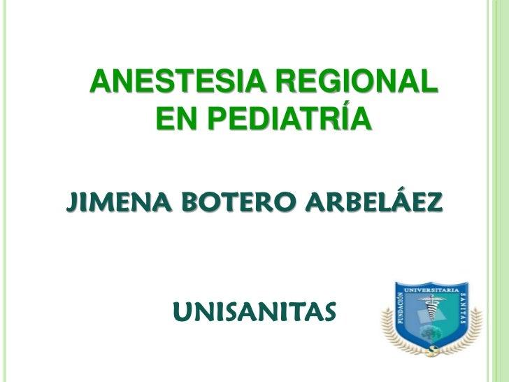 ANESTESIA REGIONAL    EN PEDIATRÍAJIMENA BOTERO ARBELÁEZ      UNISANITAS