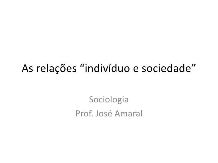 "As relações ""indivíduo e sociedade""             Sociologia          Prof. José Amaral"