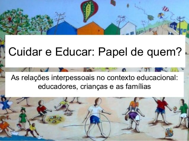 Cuidar e Educar: Papel de quem? As relações interpessoais no contexto educacional: educadores, crianças e as famílias
