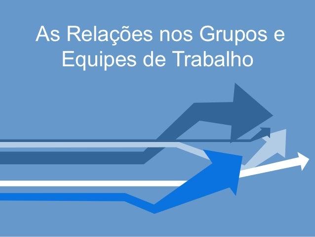 As Relações nos Grupos e  Equipes de Trabalho