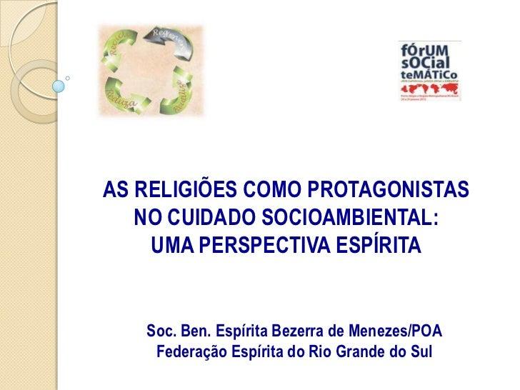 AS RELIGIÕES COMO PROTAGONISTAS   NO CUIDADO SOCIOAMBIENTAL:    UMA PERSPECTIVA ESPÍRITA   Soc. Ben. Espírita Bezerra de M...