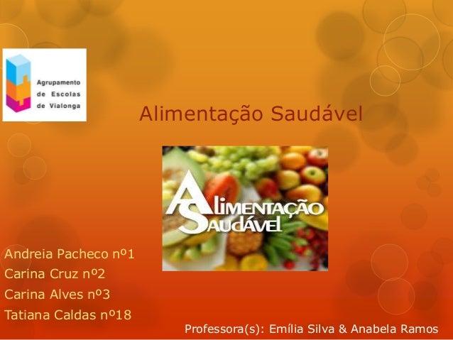 Andreia Pacheco nº1Carina Cruz nº2Carina Alves nº3Tatiana Caldas nº18Alimentação SaudávelProfessora(s): Emília Silva & Ana...