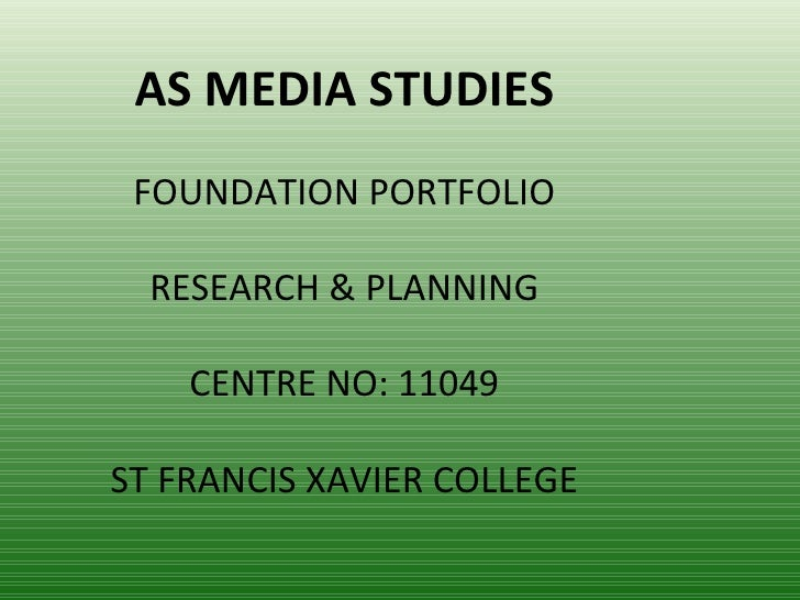 AS MEDIA STUDIES FOUNDATION PORTFOLIO  RESEARCH & PLANNING    CENTRE NO: 11049ST FRANCIS XAVIER COLLEGE