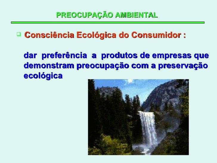 PREOCUPAÇÃO AMBIENTAL   <ul><li>Consciência Ecológica do Consumidor : </li></ul><ul><li>dar  preferência  a  produtos de e...