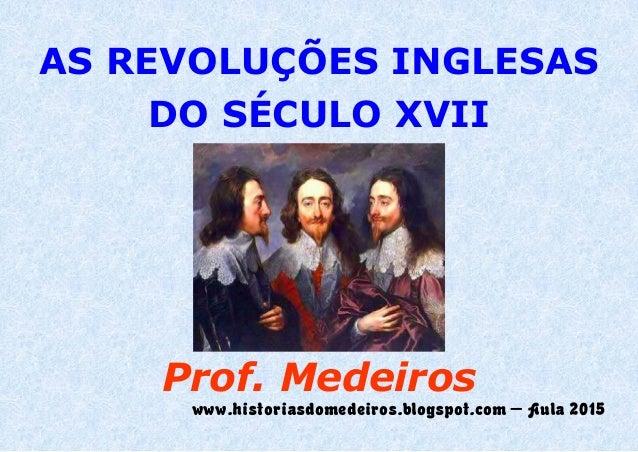 AS REVOLUÇÕES INGLESAS DO SÉCULO XVII Prof. Medeiros www.historiasdomedeiros.blogspot.com – Aula 2015