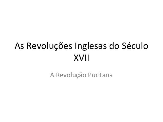 As Revoluções Inglesas do Século              XVII        A Revolução Puritana