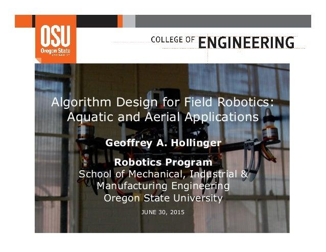 Algorithm Design for Field Robotics: Aquatic and Aerial Applications Geoffrey A. Hollinger Robotics Program School of Mech...