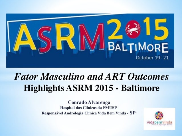 Fator Masculino and ART Outcomes Highlights ASRM 2015 - Baltimore Conrado Alvarenga Hospital das Clínicas da FMUSP Respons...