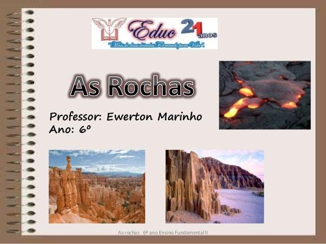 Professor: Ewerton Marinho Ano: 6º As rochas 6º ano Ensino Fundamental II