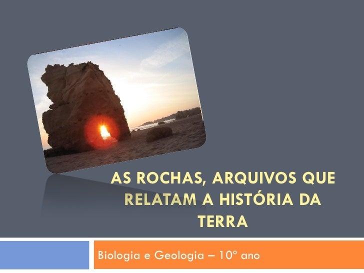 AS ROCHAS, ARQUIVOS QUE   RELATAM A HISTÓRIA DA          TERRABiologia e Geologia – 10º ano