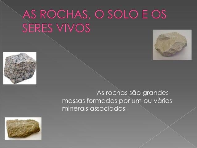 As rochas são grandesmassas formadas por um ou váriosminerais associados.