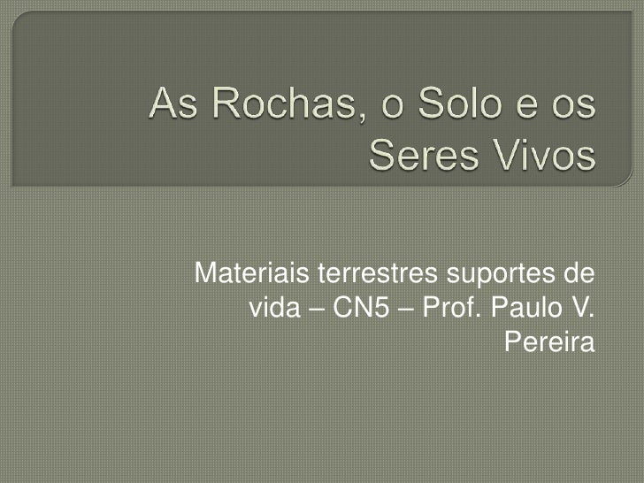 As Rochas, o Solo e os Seres Vivos<br />Materiais terrestres suportes de vida – CN5 – Prof. Paulo V. Pereira<br />