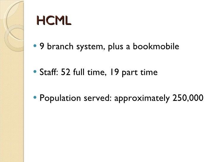 HCML <ul><li>9 branch system, plus a bookmobile </li></ul><ul><li>Staff: 52 full time, 19 part time </li></ul><ul><li>Popu...