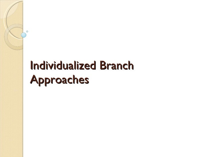 Individualized Branch Approaches