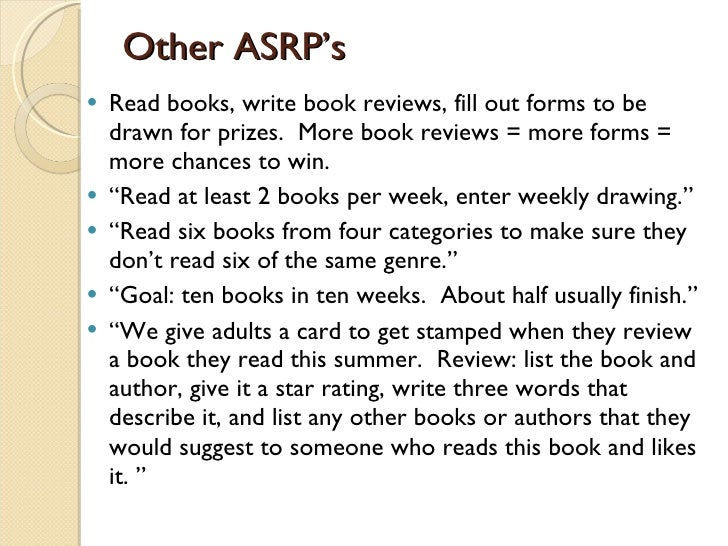 Other ASRP's <ul><li>Read books, write book reviews, fill out forms to be drawn for prizes.  More book reviews = more form...