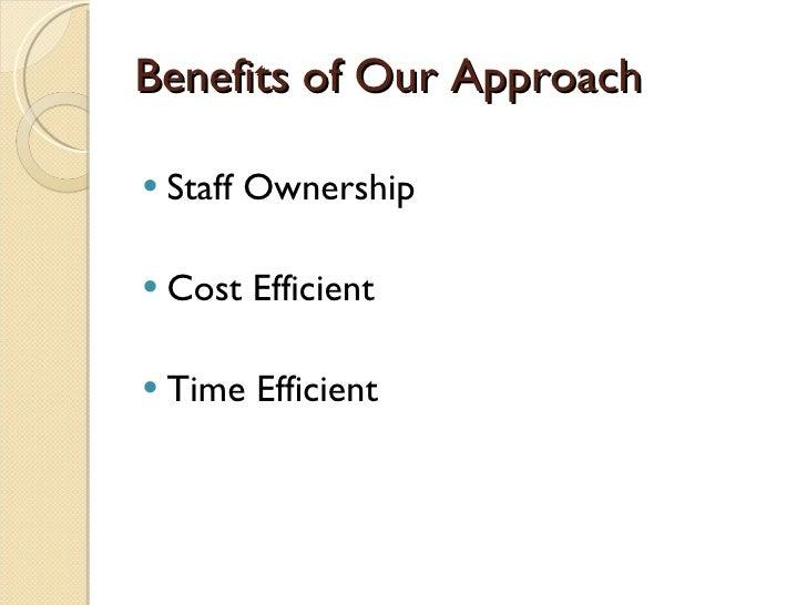 Benefits of Our Approach <ul><li>Staff Ownership </li></ul><ul><li>Cost Efficient </li></ul><ul><li>Time Efficient </li></ul>