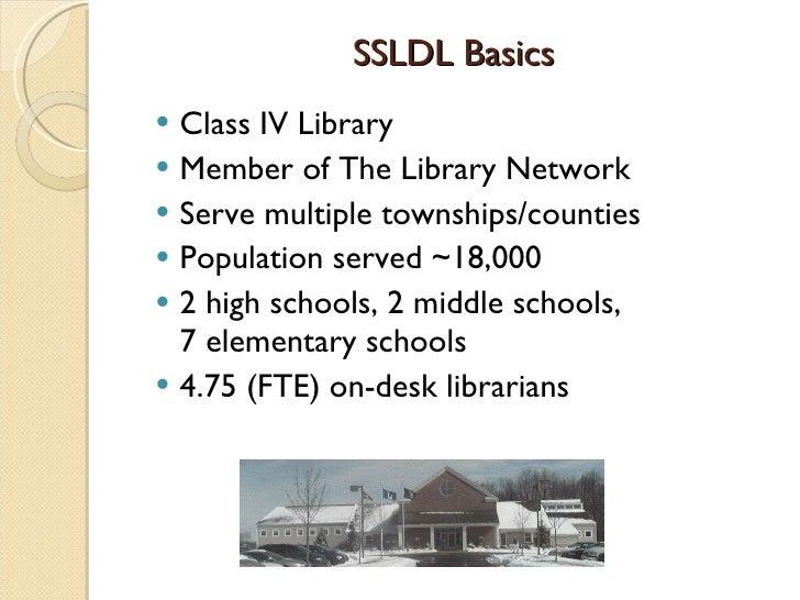 SSLDL Basics <ul><li>Class IV Library </li></ul><ul><li>Member of The Library Network </li></ul><ul><li>Serve multiple tow...
