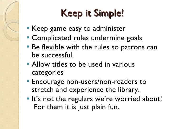 Keep it Simple! <ul><li>Keep game easy to administer  </li></ul><ul><li>Complicated rules undermine goals </li></ul><ul><l...
