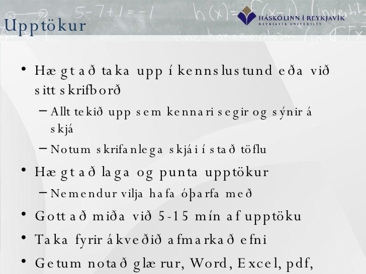 Upptökur <ul><li>Hægt að taka upp í kennslustund eða við sitt skrifborð </li></ul><ul><ul><li>Allt tekið upp sem kennari s...