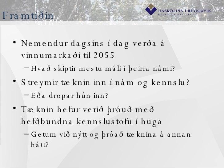 Framtíðin <ul><li>Nemendur dagsins í dag verða á vinnumarkaði til 2055 </li></ul><ul><ul><li>Hvað skiptir mestu máli í þei...