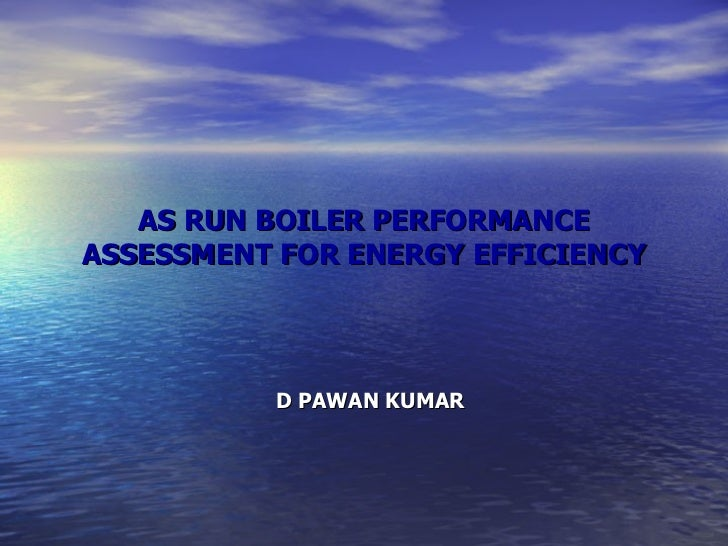 AS RUN BOILER PERFORMANCE ASSESSMENT FOR ENERGY EFFICIENCY D PAWAN KUMAR