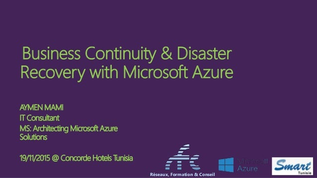 Business Continuity & Disaster Recovery with Microsoft Azure AYMEN MAMI IT Consultant MS: Architecting Microsoft Azure Sol...