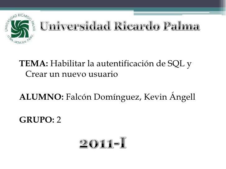 Universidad Ricardo Palma<br />TEMA: Habilitar la autentificación de SQL y Crear un nuevo usuario<br />ALUMNO: Falcón Domí...