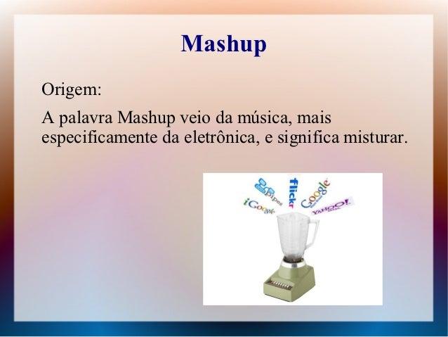 MashupOrigem:A palavra Mashup veio da música, maisespecificamente da eletrônica, e significa misturar.