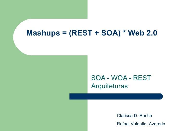 Mashups = (REST + SOA) * Web 2.0 SOA - WOA - REST Arquiteturas  Clarissa D. Rocha Rafael Valentim Azeredo