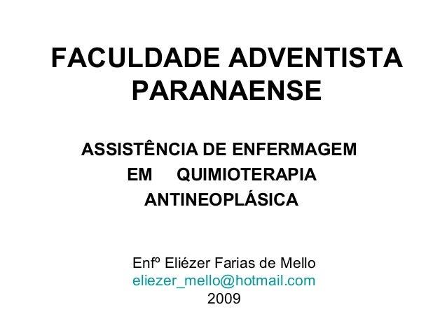 FACULDADE ADVENTISTA PARANAENSE ASSISTÊNCIA DE ENFERMAGEM EM QUIMIOTERAPIA ANTINEOPLÁSICA Enfº Eliézer Farias de Mello eli...