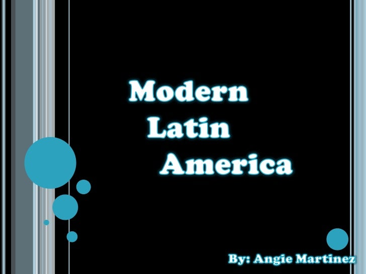 Modern <br />Latin <br />America<br />By: Angie Martinez<br />