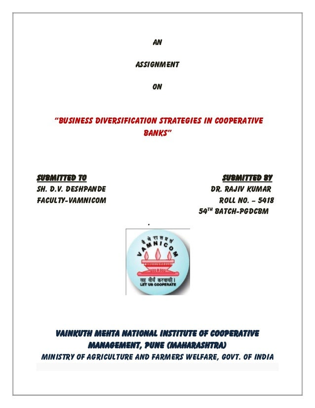 """An ASSIGNMENT ON """"Business Diversification Strategies in cooperative banks"""" Submitted To Submitted By Sh. D.V. Deshpande D..."""