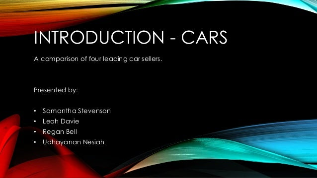 INTRODUCTION - CARS A comparison of four leading car sellers. Presented by: • Samantha Stevenson • Leah Davie • Regan Bell...